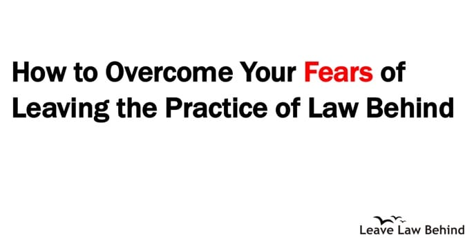 How to overcome your fears of leaving the practice of law behind - Leave Law Behind